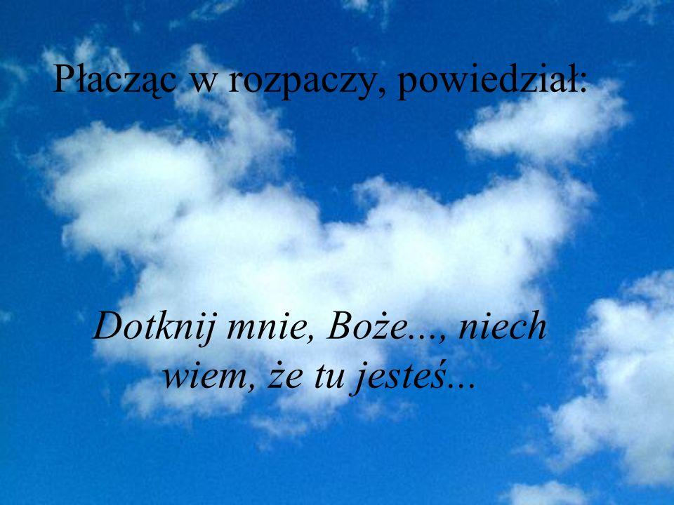 Płacząc w rozpaczy, powiedział: Dotknij mnie, Boże..., niech wiem, że tu jesteś...