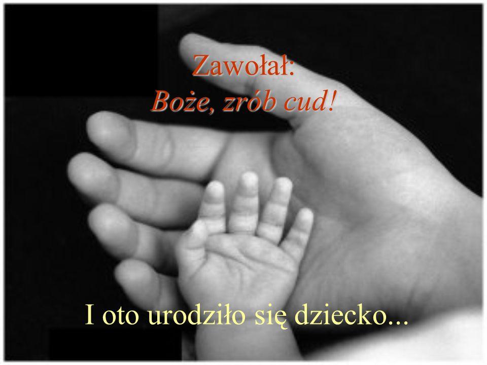 Zawołał: Boże, zrób cud! Zawołał: Boże, zrób cud! I oto urodziło się dziecko...