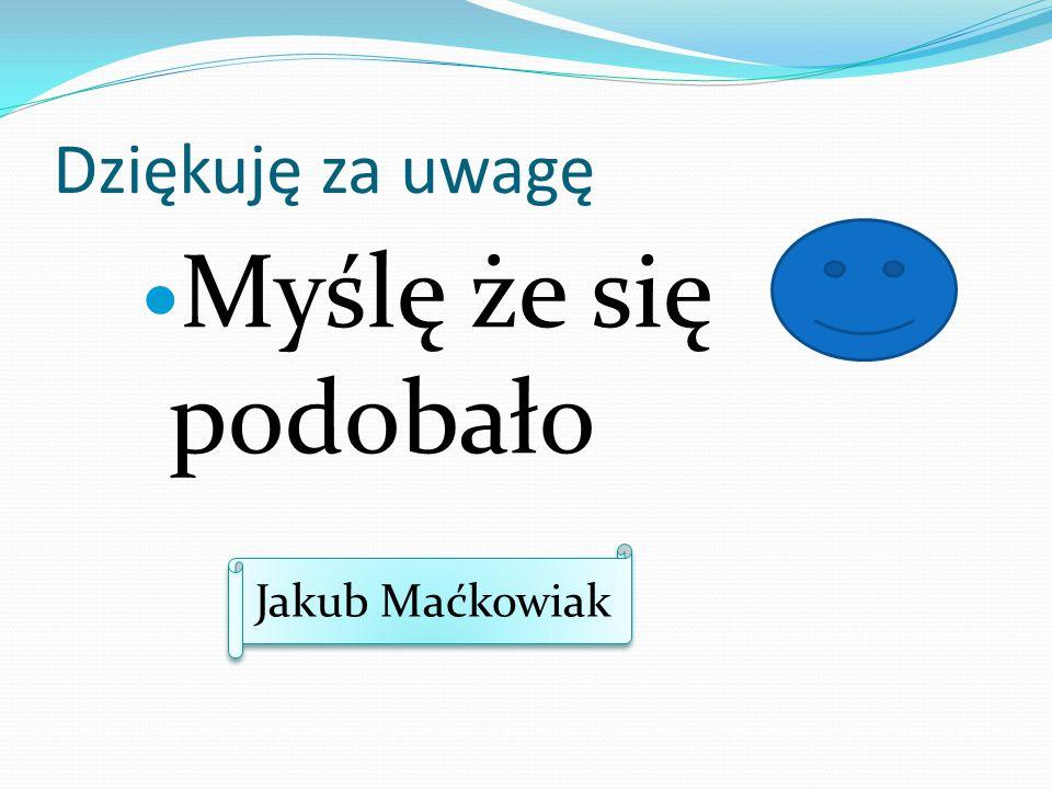 Dziękuję za uwagę Myślę że się podobało Jakub Maćkowiak