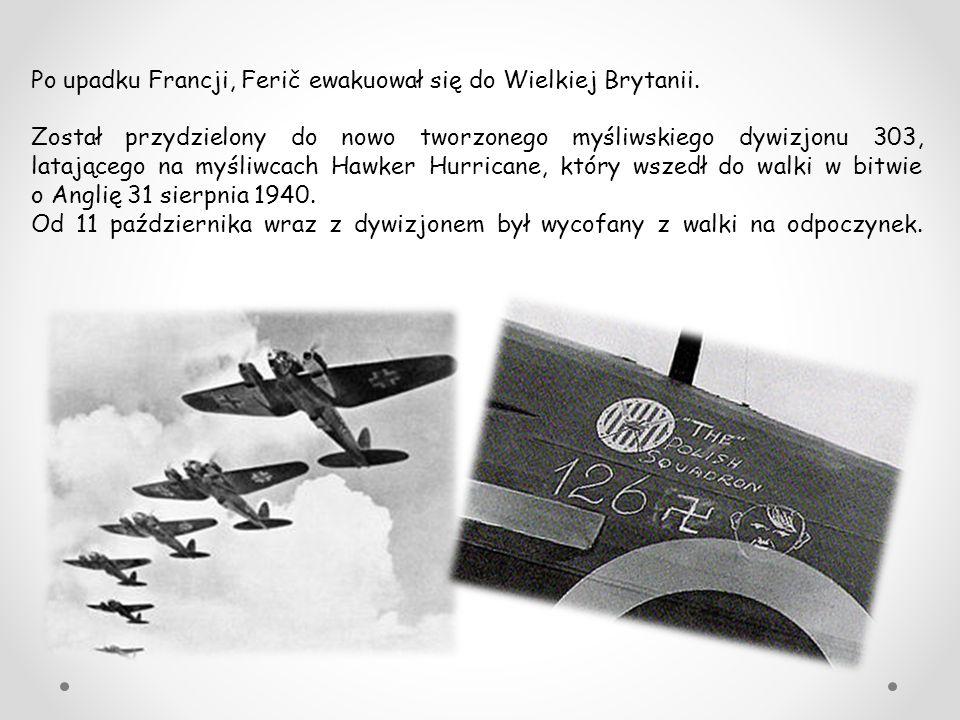 Po upadku Francji, Ferič ewakuował się do Wielkiej Brytanii. Został przydzielony do nowo tworzonego myśliwskiego dywizjonu 303, latającego na myśliwca