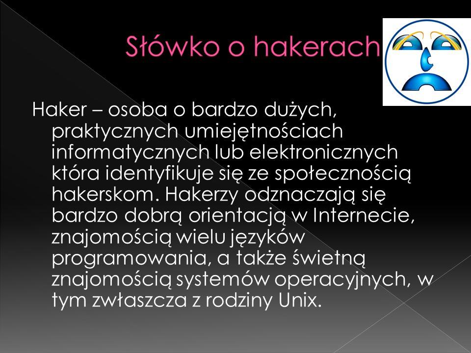 Haker – osoba o bardzo dużych, praktycznych umiejętnościach informatycznych lub elektronicznych która identyfikuje się ze społecznością hakerskom.