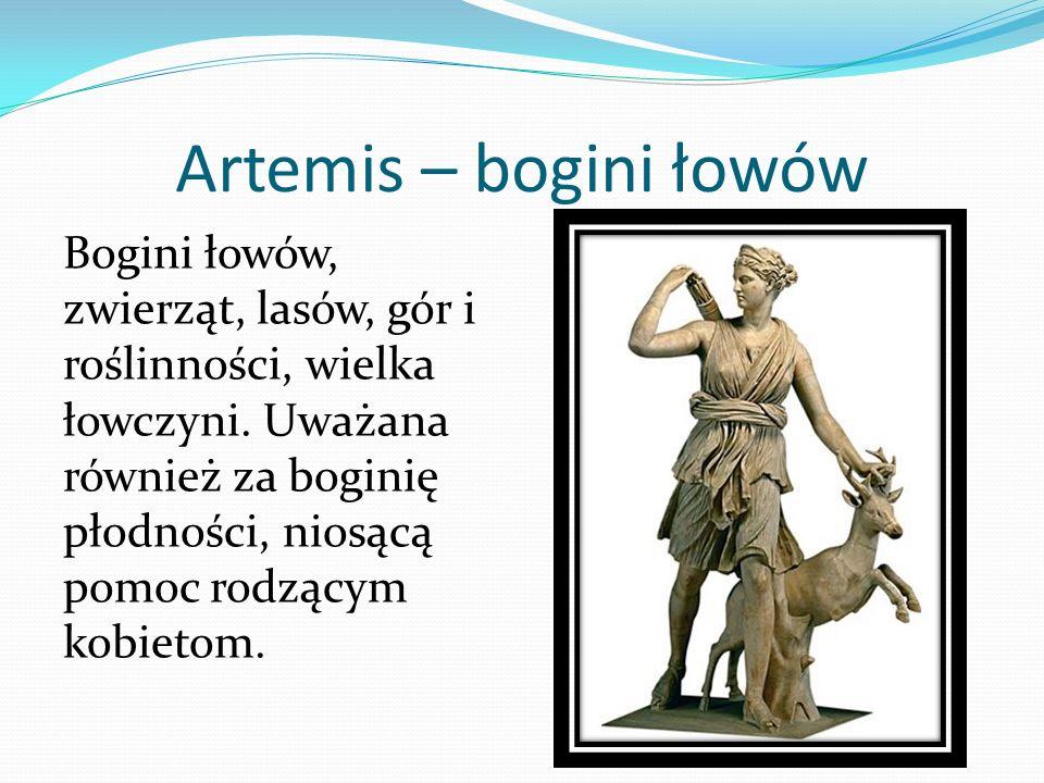 Artemis – bogini łowów Bogini łowów, zwierząt, lasów, gór i roślinności, wielka łowczyni. Uważana również za boginię płodności, niosącą pomoc rodzącym