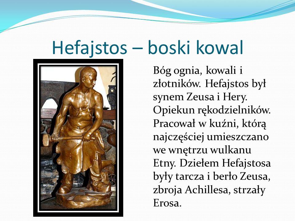 Hefajstos – boski kowal Bóg ognia, kowali i złotników. Hefajstos był synem Zeusa i Hery. Opiekun rękodzielników. Pracował w kuźni, którą najczęściej u