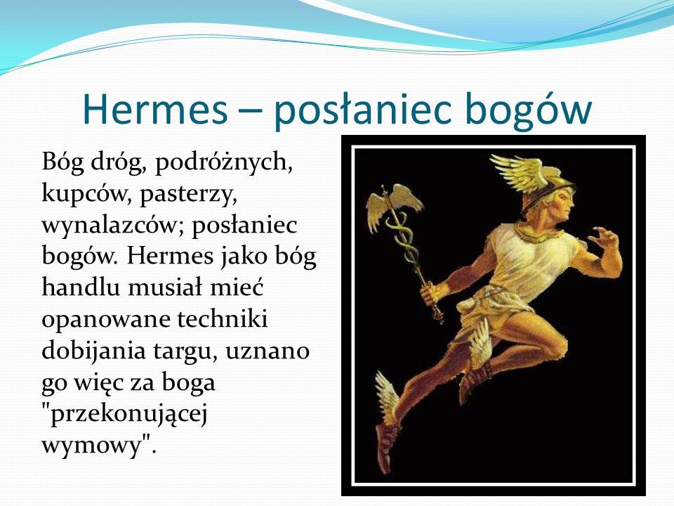 Hermes – posłaniec bogów Bóg dróg, podróżnych, kupców, pasterzy, wynalazców; posłaniec bogów. Hermes jako bóg handlu musiał mieć opanowane techniki do