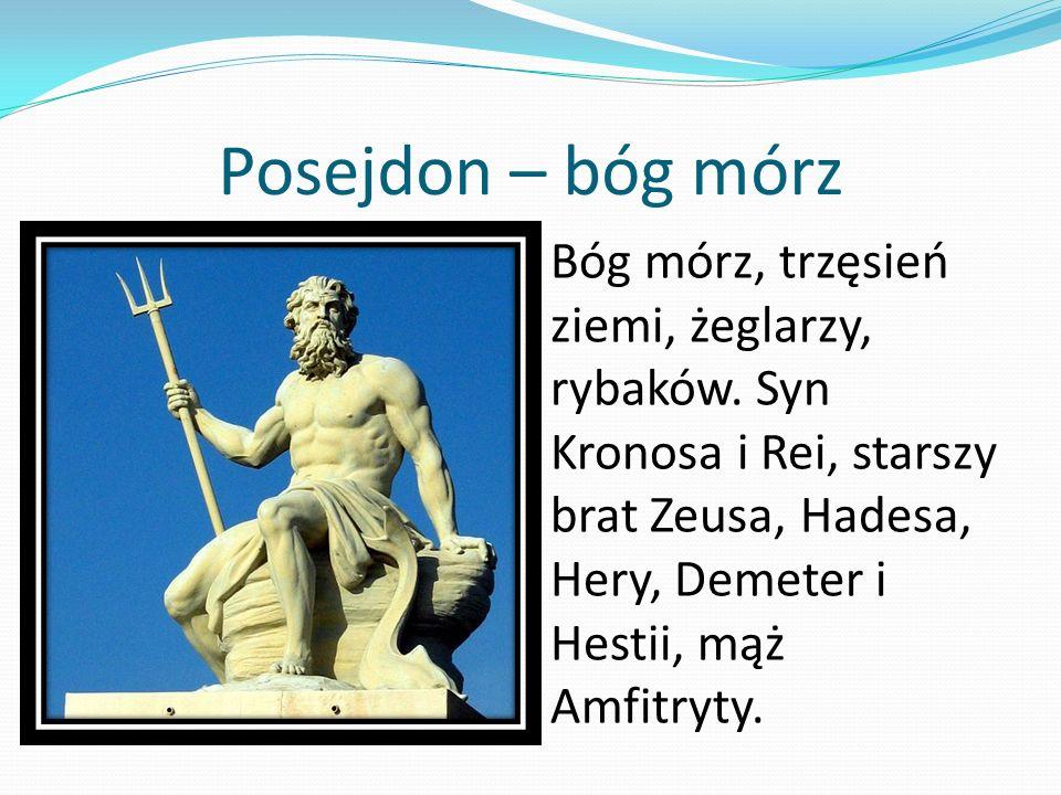 Posejdon – bóg mórz Bóg mórz, trzęsień ziemi, żeglarzy, rybaków. Syn Kronosa i Rei, starszy brat Zeusa, Hadesa, Hery, Demeter i Hestii, mąż Amfitryty.