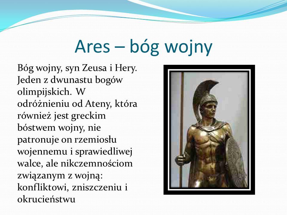 Ares – bóg wojny Bóg wojny, syn Zeusa i Hery. Jeden z dwunastu bogów olimpijskich. W odróżnieniu od Ateny, która również jest greckim bóstwem wojny, n