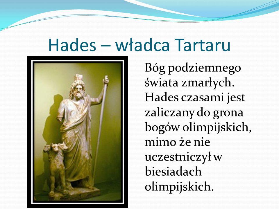 Hades – władca Tartaru Bóg podziemnego świata zmarłych. Hades czasami jest zaliczany do grona bogów olimpijskich, mimo że nie uczestniczył w biesiadac