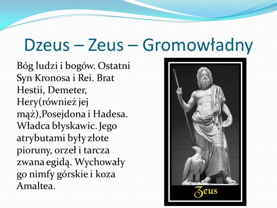 Dzeus – Zeus – Gromowładny Bóg ludzi i bogów. Ostatni Syn Kronosa i Rei. Brat Hestii, Demeter, Hery(również jej mąż),Posejdona i Hadesa. Władca błyska