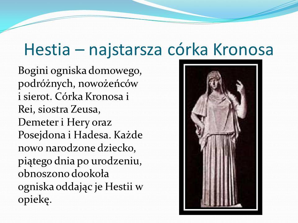 Hestia – najstarsza córka Kronosa Bogini ogniska domowego, podróżnych, nowożeńców i sierot. Córka Kronosa i Rei, siostra Zeusa, Demeter i Hery oraz Po