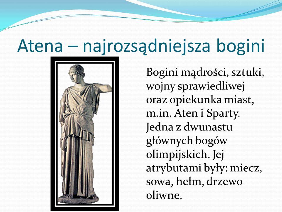 Atena – najrozsądniejsza bogini Bogini mądrości, sztuki, wojny sprawiedliwej oraz opiekunka miast, m.in. Aten i Sparty. Jedna z dwunastu głównych bogó