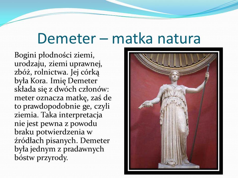 Demeter – matka natura Bogini płodności ziemi, urodzaju, ziemi uprawnej, zbóż, rolnictwa. Jej córką była Kora. Imię Demeter składa się z dwóch członów