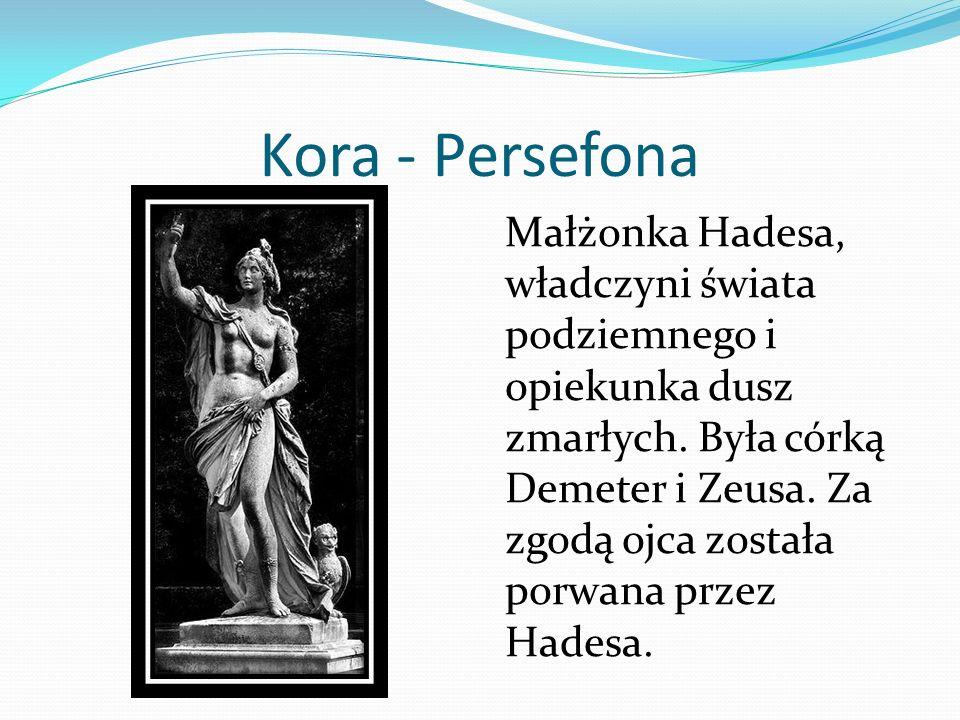 Kora - Persefona Małżonka Hadesa, władczyni świata podziemnego i opiekunka dusz zmarłych. Była córką Demeter i Zeusa. Za zgodą ojca została porwana pr