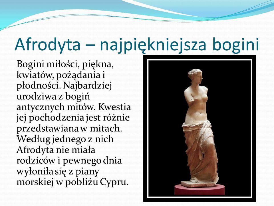 Afrodyta – najpiękniejsza bogini Bogini miłości, piękna, kwiatów, pożądania i płodności. Najbardziej urodziwa z bogiń antycznych mitów. Kwestia jej po