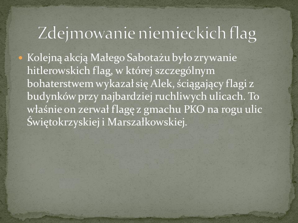 Kolejną akcją Małego Sabotażu było zrywanie hitlerowskich flag, w której szczególnym bohaterstwem wykazał się Alek, ściągający flagi z budynków przy n