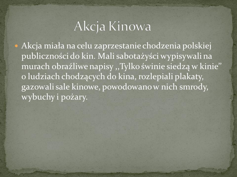 Akcja miała na celu zaprzestanie chodzenia polskiej publiczności do kin. Mali sabotażyści wypisywali na murach obraźliwe napisy,,Tylko świnie siedzą w