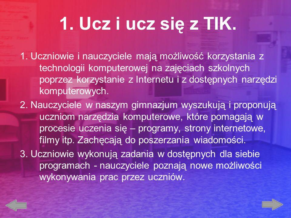 1. Ucz i ucz się z TIK. 1. Uczniowie i nauczyciele mają możliwość korzystania z technologii komputerowej na zajęciach szkolnych poprzez korzystanie z
