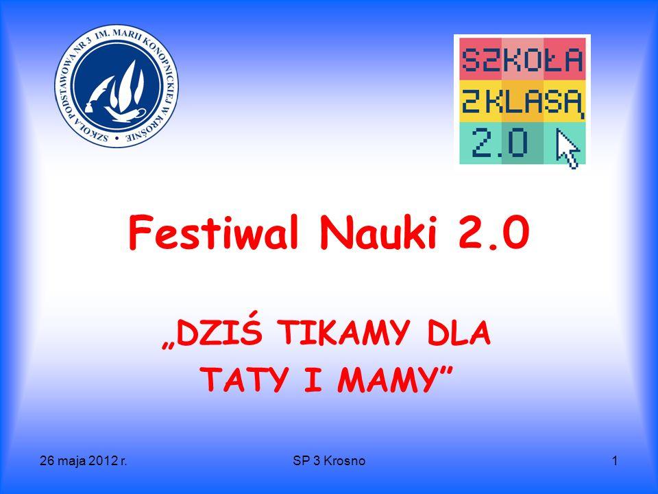 26 maja 2012 r.SP 3 Krosno1 Festiwal Nauki 2.0 DZIŚ TIKAMY DLA TATY I MAMY