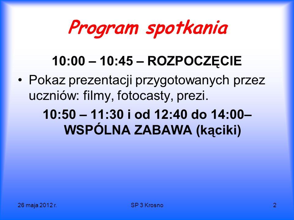 26 maja 2012 r.SP 3 Krosno2 Program spotkania 10:00 – 10:45 – ROZPOCZĘCIE Pokaz prezentacji przygotowanych przez uczniów: filmy, fotocasty, prezi.