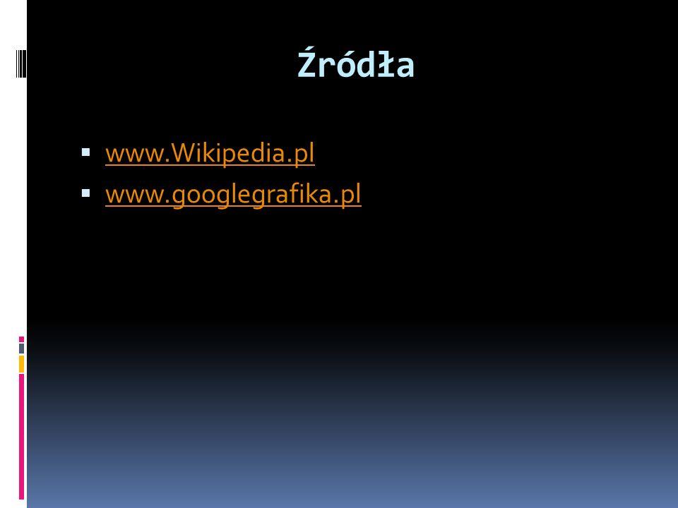 Źródła www.Wikipedia.pl www.googlegrafika.pl