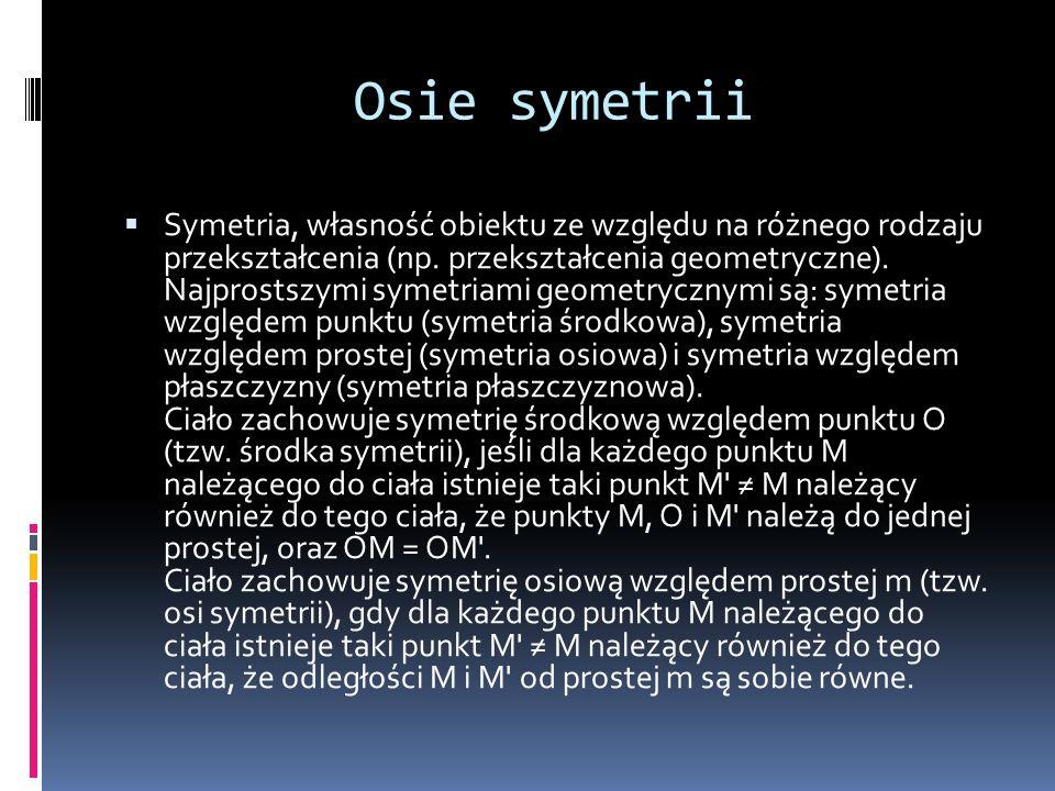 Osie symetrii Symetria, własność obiektu ze względu na różnego rodzaju przekształcenia (np. przekształcenia geometryczne). Najprostszymi symetriami ge