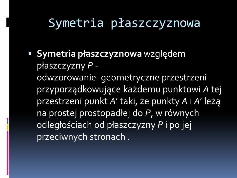Symetria płaszczyznowa Symetria płaszczyznowa względem płaszczyzny P - odwzorowanie geometryczne przestrzeni przyporządkowujące każdemu punktowi A tej przestrzeni punkt A taki, że punkty A i A leżą na prostej prostopadłej do P, w równych odległościach od płaszczyzny P i po jej przeciwnych stronach.