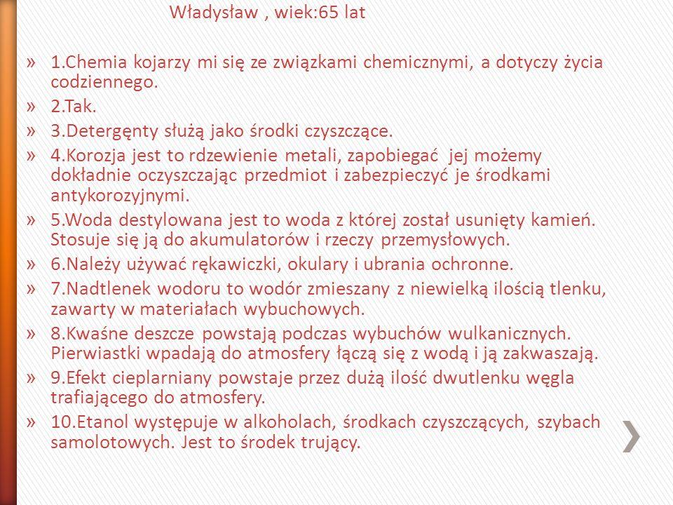 Władysław, wiek:65 lat » 1.Chemia kojarzy mi się ze związkami chemicznymi, a dotyczy życia codziennego. » 2.Tak. » 3.Detergęnty służą jako środki czys