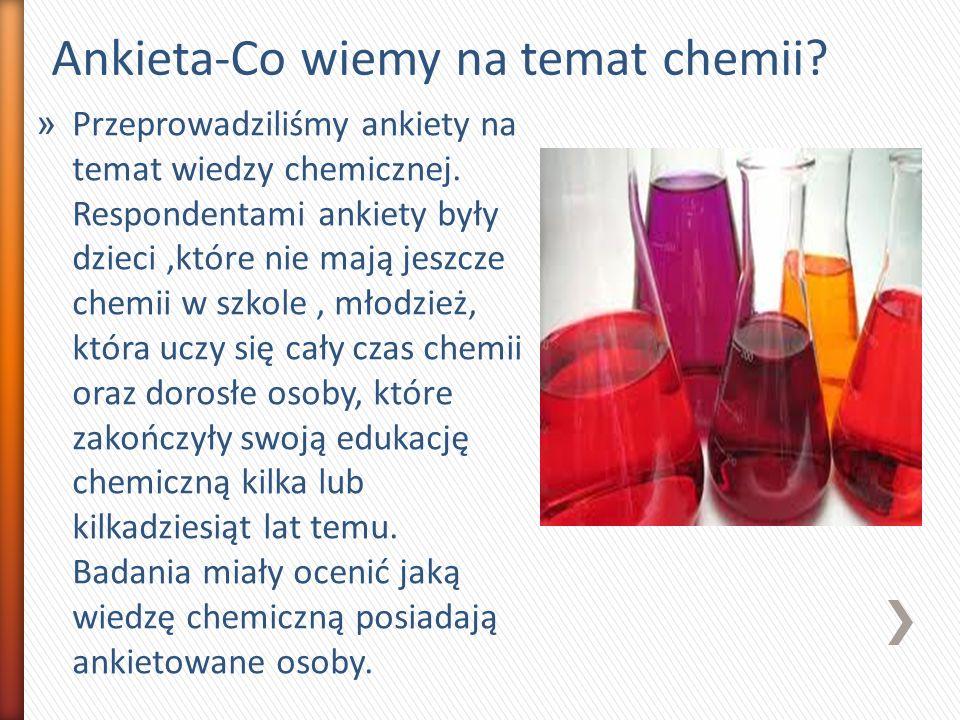 Ankieta-Co wiemy na temat chemii? » Przeprowadziliśmy ankiety na temat wiedzy chemicznej. Respondentami ankiety były dzieci,które nie mają jeszcze che