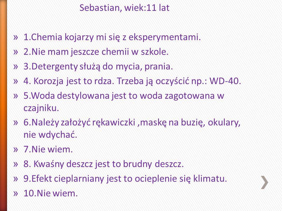Sebastian, wiek:11 lat » 1.Chemia kojarzy mi się z eksperymentami. » 2.Nie mam jeszcze chemii w szkole. » 3.Detergenty służą do mycia, prania. » 4. Ko