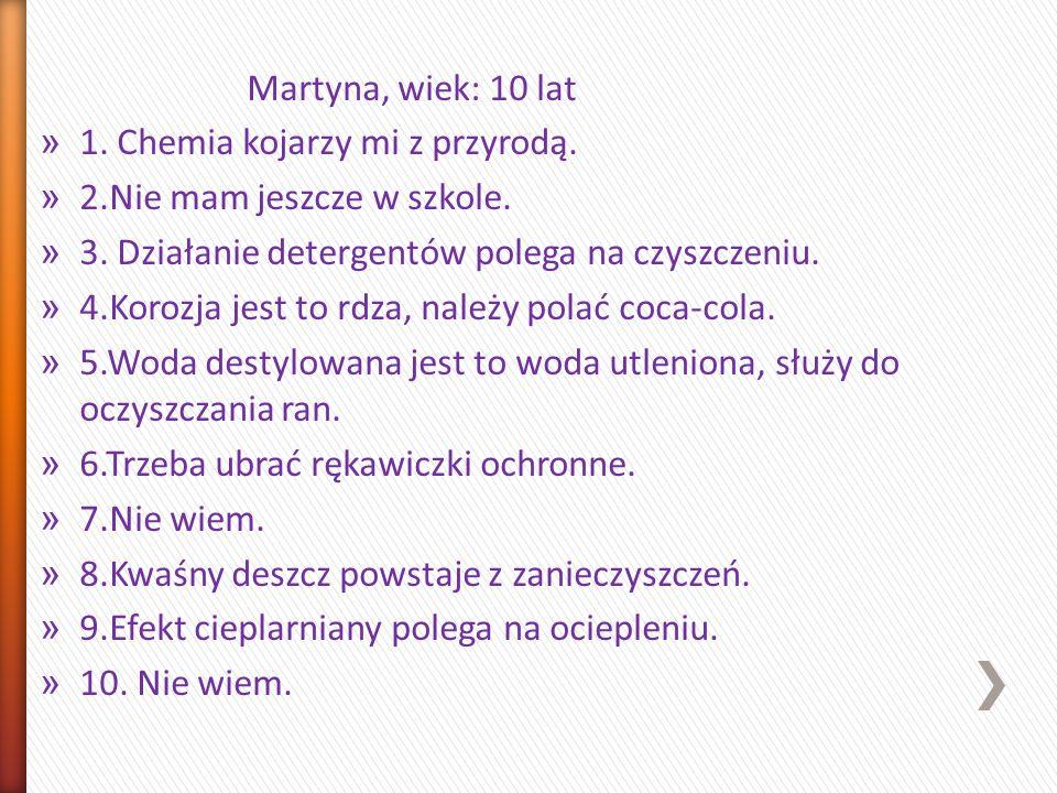 Martyna, wiek: 10 lat » 1. Chemia kojarzy mi z przyrodą. » 2.Nie mam jeszcze w szkole. » 3. Działanie detergentów polega na czyszczeniu. » 4.Korozja j