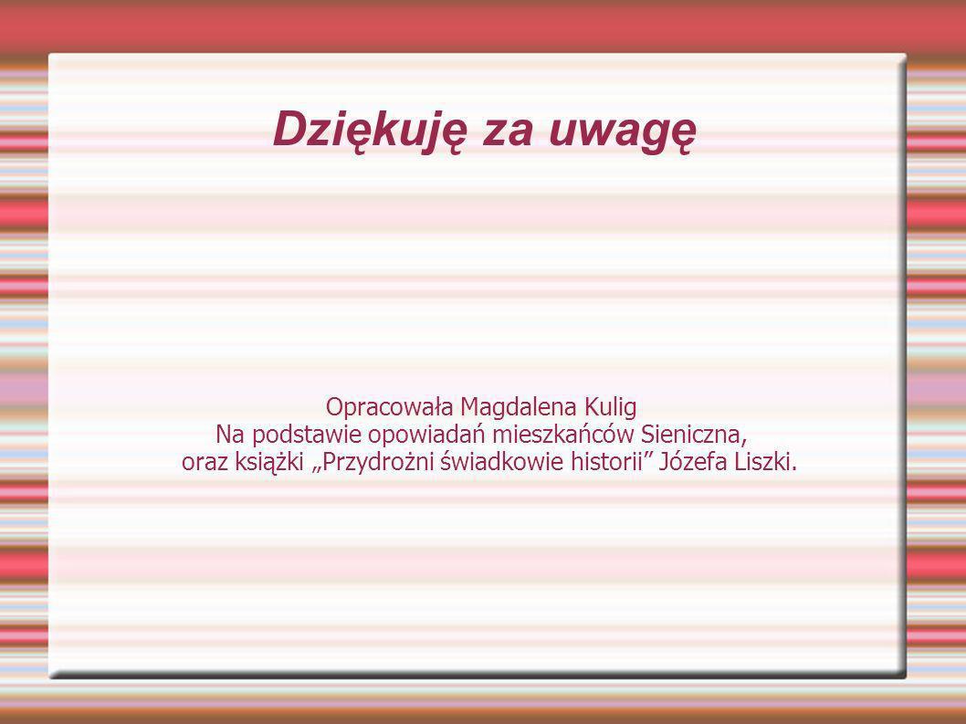Dziękuję za uwagę Opracowała Magdalena Kulig Na podstawie opowiadań mieszkańców Sieniczna, oraz książki Przydrożni świadkowie historii Józefa Liszki.
