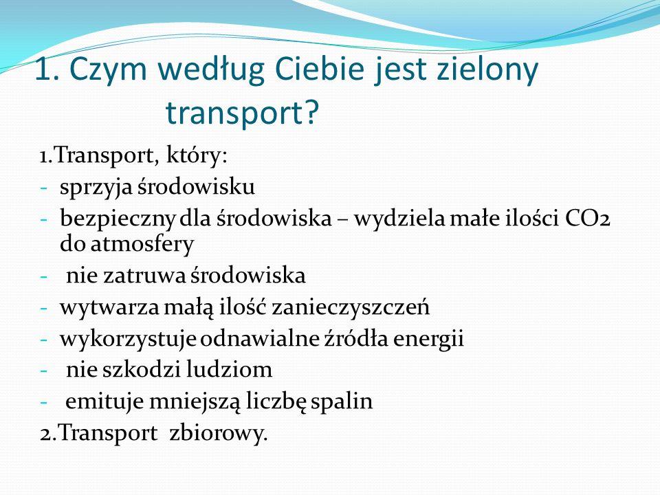 1. Czym według Ciebie jest zielony transport? 1.Transport, który: - sprzyja środowisku - bezpieczny dla środowiska – wydziela małe ilości CO2 do atmos