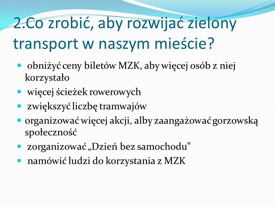 2.Co zrobić, aby rozwijać zielony transport w naszym mieście? obniżyć ceny biletów MZK, aby więcej osób z niej korzystało więcej ścieżek rowerowych zw