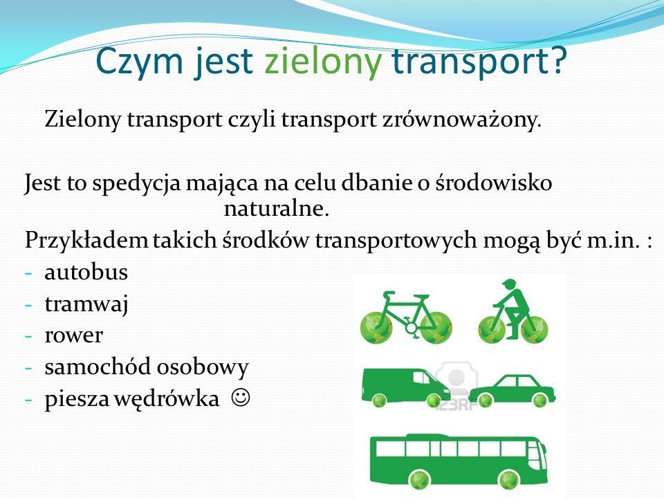 Czym jest zielony transport? Zielony transport czyli transport zrównoważony. Jest to spedycja mająca na celu dbanie o środowisko naturalne. Przykładem