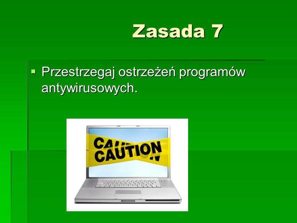 Zasada 7 Zasada 7 Przestrzegaj ostrzeżeń programów antywirusowych. Przestrzegaj ostrzeżeń programów antywirusowych.