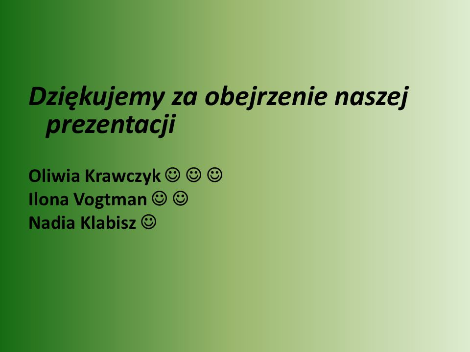 Dziękujemy za obejrzenie naszej prezentacji Oliwia Krawczyk Ilona Vogtman Nadia Klabisz