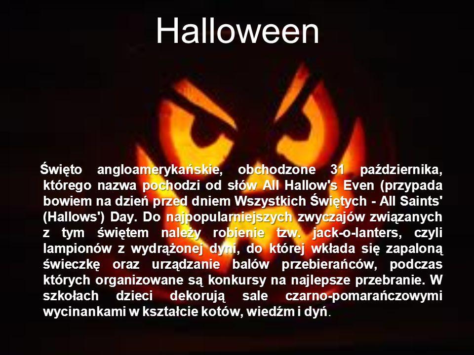 Halloween Święto angloamerykańskie, obchodzone 31 października, którego nazwa pochodzi od słów All Hallow's Even (przypada bowiem na dzień przed dniem