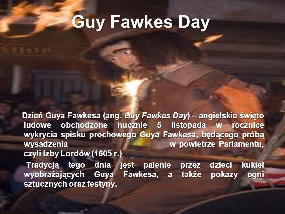 Guy Fawkes Day Dzień Guya Fawkesa (ang. Guy Fawkes Day) – angielskie święto ludowe obchodzone hucznie 5 listopada w rocznicę wykrycia spisku prochoweg