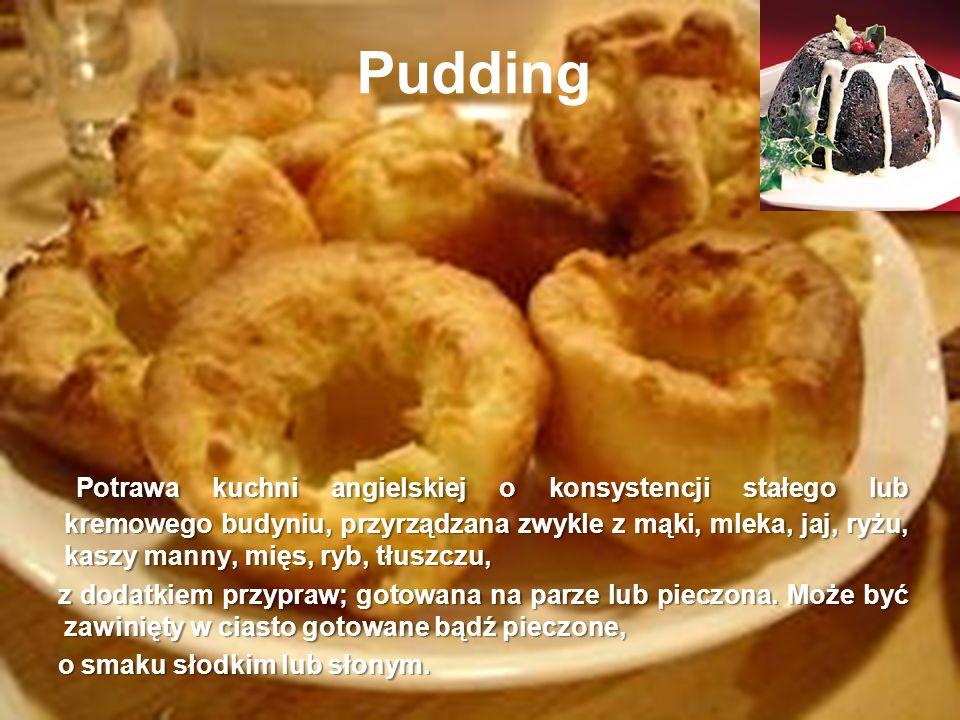 Pudding Potrawa kuchni angielskiej o konsystencji stałego lub kremowego budyniu, przyrządzana zwykle z mąki, mleka, jaj, ryżu, kaszy manny, mięs, ryb,