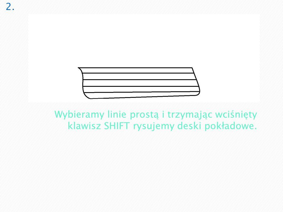 Wybieramy linie prostą i trzymając wciśnięty klawisz SHIFT rysujemy deski pokładowe.