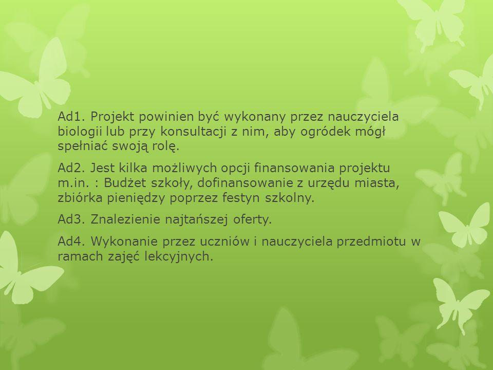 Ad1. Projekt powinien być wykonany przez nauczyciela biologii lub przy konsultacji z nim, aby ogródek mógł spełniać swoją rolę. Ad2. Jest kilka możliw