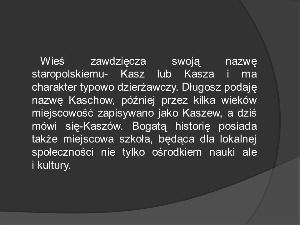 Wieś zawdzięcza swoją nazwę staropolskiemu- Kasz lub Kasza i ma charakter typowo dzierżawczy. Długosz podaję nazwę Kaschow, później przez kilka wieków