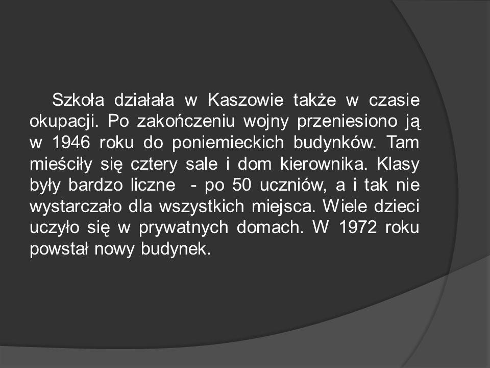 Szkoła działała w Kaszowie także w czasie okupacji. Po zakończeniu wojny przeniesiono ją w 1946 roku do poniemieckich budynków. Tam mieściły się czter