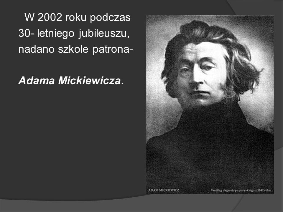 W 2002 roku podczas 30- letniego jubileuszu, nadano szkole patrona- Adama Mickiewicza.
