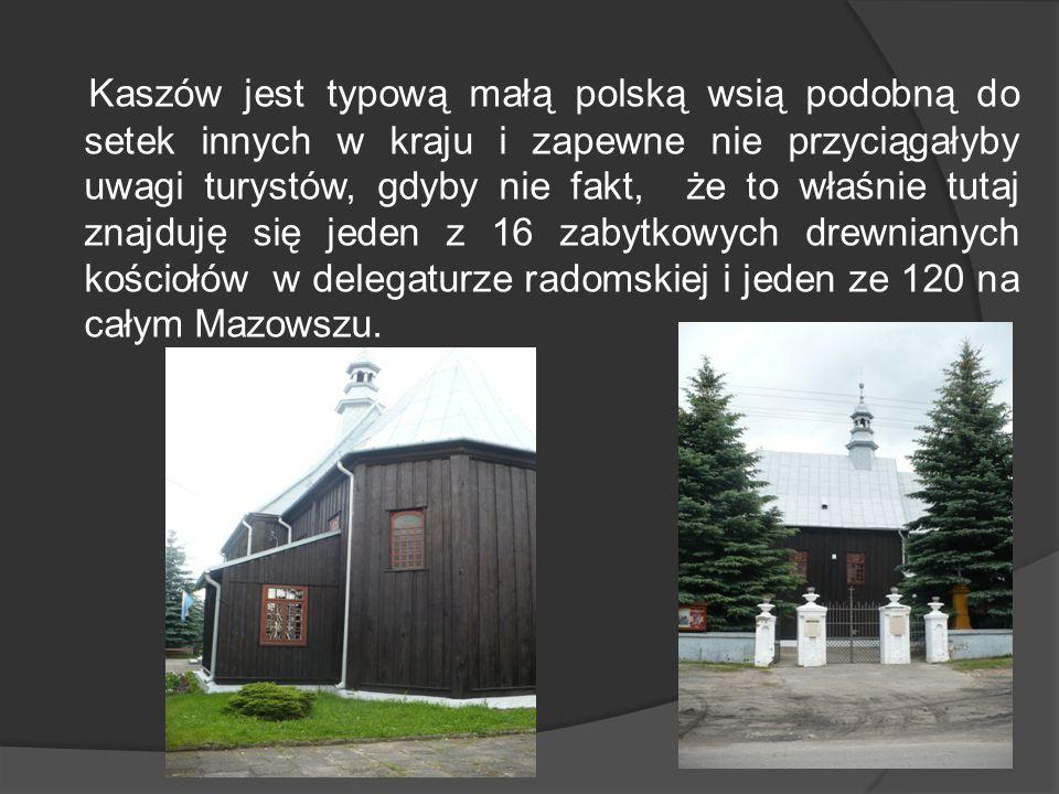 Kaszów jest typową małą polską wsią podobną do setek innych w kraju i zapewne nie przyciągałyby uwagi turystów, gdyby nie fakt, że to właśnie tutaj znajduję się jeden z 16 zabytkowych drewnianych kościołów w delegaturze radomskiej i jeden ze 120 na całym Mazowszu.