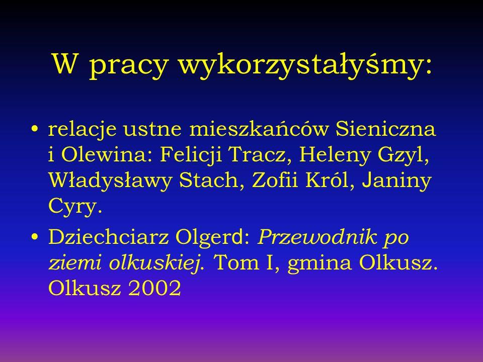 W pracy wykorzystałyśmy: relacje ustne mieszkańców Sieniczna i Olewina: Felicji Tracz, Heleny Gzyl, Władysławy Stach, Zofii Król, J aniny Cyry.