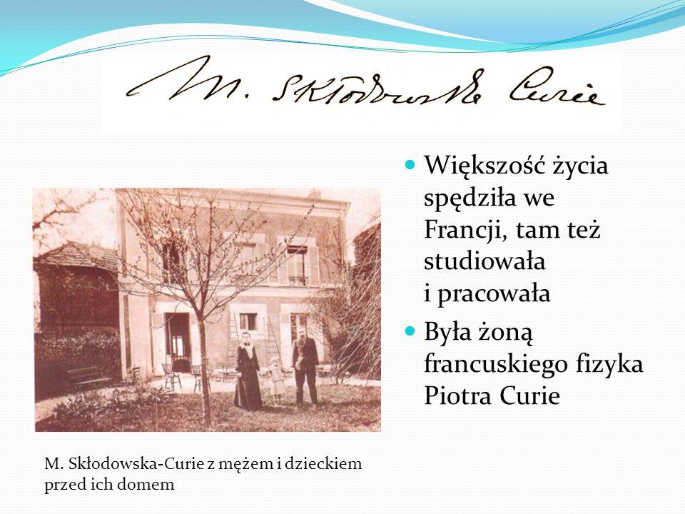 Większość życia spędziła we Francji, tam też studiowała i pracowała Była żoną francuskiego fizyka Piotra Curie M. Skłodowska-Curie z mężem i dzieckiem