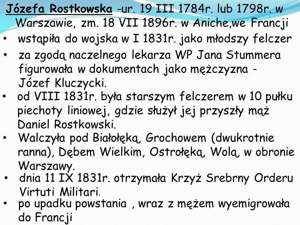 Józefa Rostkowska -ur. 19 III 1784r. lub 1798r. w Warszawie, zm. 18 VII 1896r. w Aniche,we Francji wstąpiła do wojska w I 1831r. jako młodszy felczer