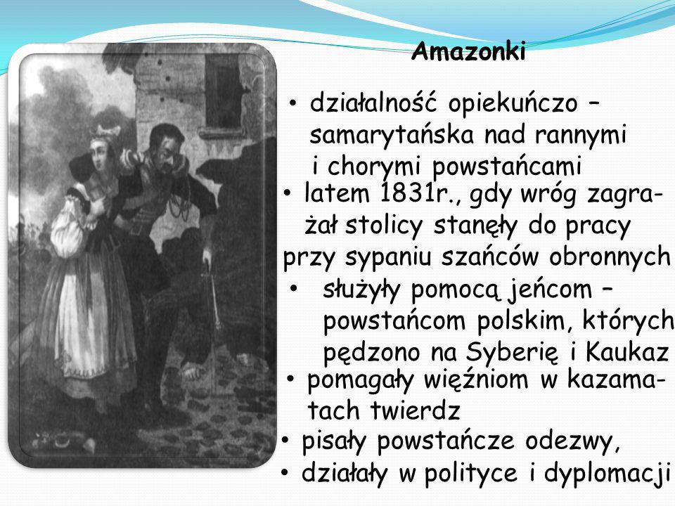 Amazonki działały w polityce i dyplomacji działalność opiekuńczo – samarytańska nad rannymi i chorymi powstańcami służyły pomocą jeńcom – powstańcom polskim, których pędzono na Syberię i Kaukaz pisały powstańcze odezwy, latem 1831r., gdy wróg zagra- żał stolicy stanęły do pracy przy sypaniu szańców obronnych pomagały więźniom w kazama- tach twierdz