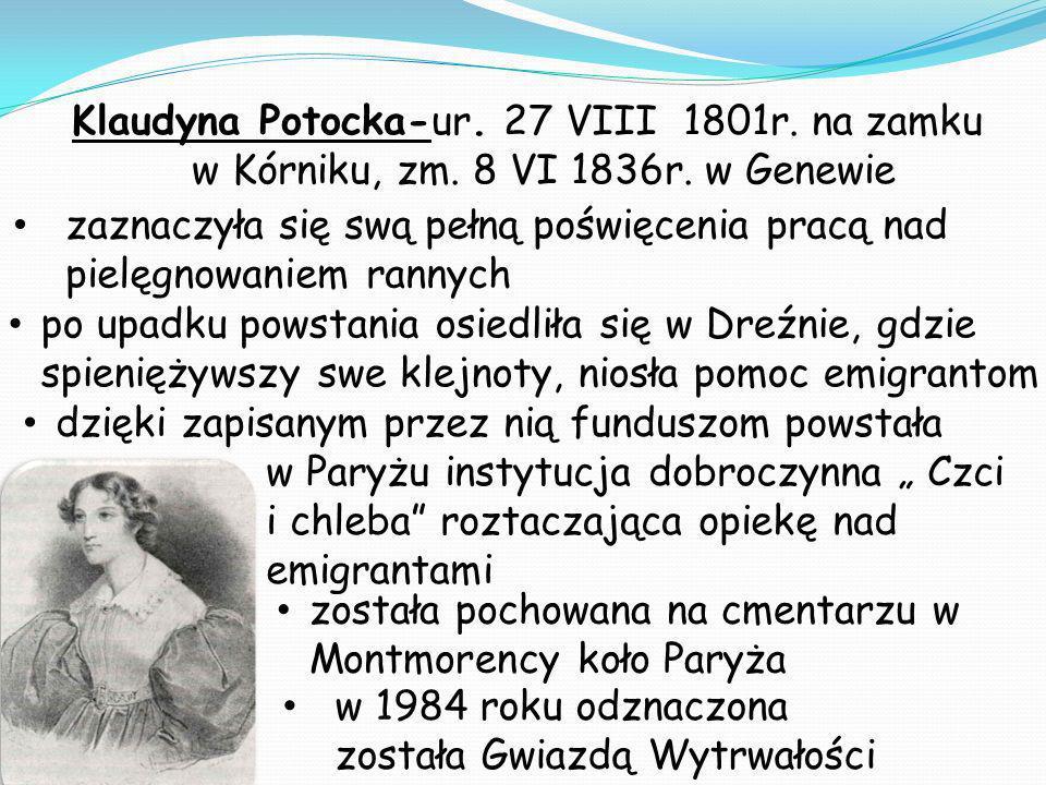 Klaudyna Potocka-ur. 27 VIII 1801r. na zamku w Kórniku, zm. 8 VI 1836r. w Genewie dzięki zapisanym przez nią funduszom powstała w Paryżu instytucja do