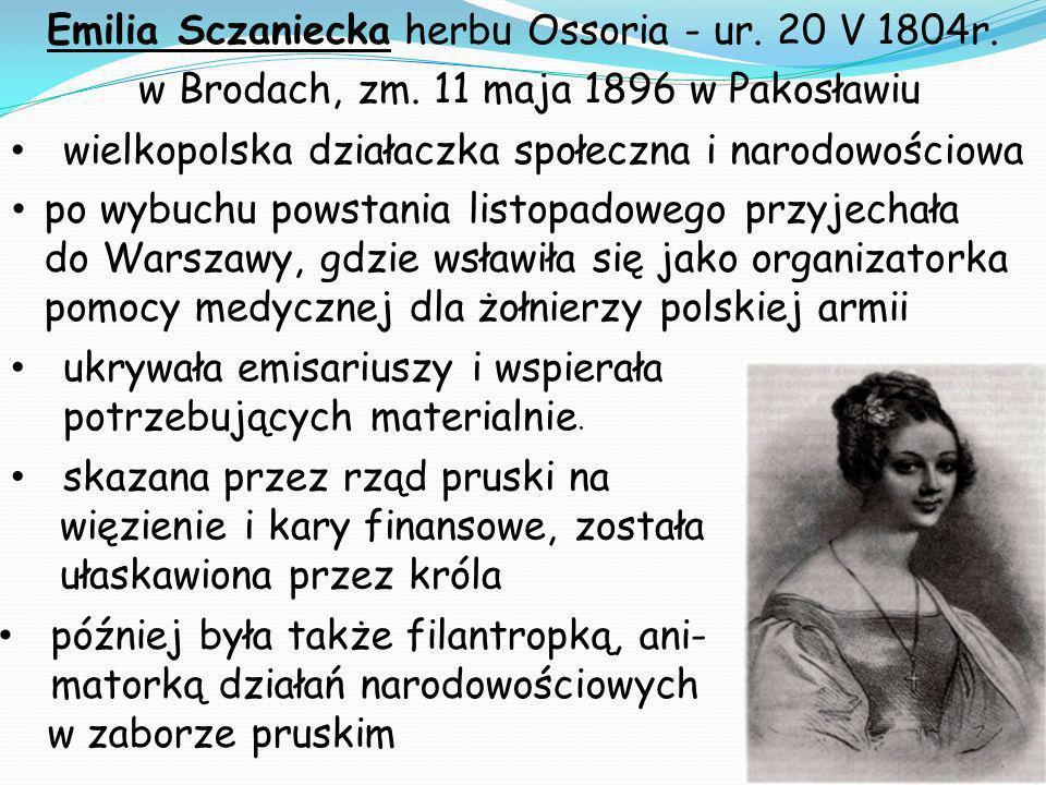Emilia Sczaniecka herbu Ossoria - ur. 20 V 1804r. w Brodach, zm. 11 maja 1896 w Pakosławiu później była także filantropką, ani- matorką działań narodo